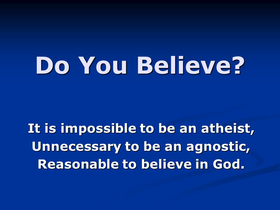 Do You Believe It is impossible to be an atheist,
