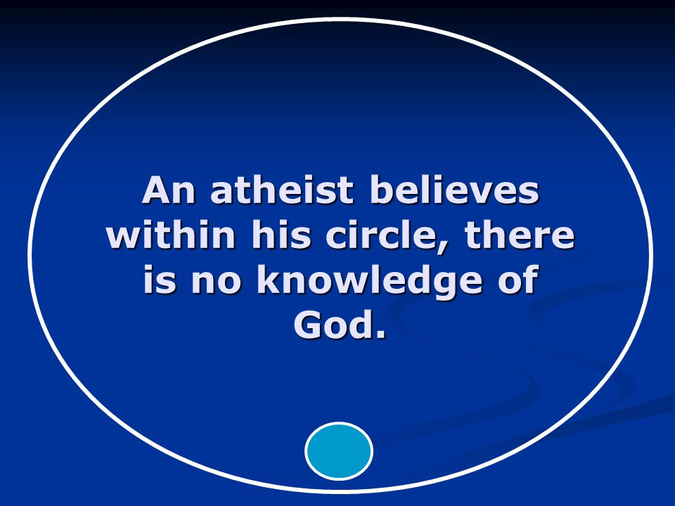 An atheist believes within his circle, there is no knowledge of God.