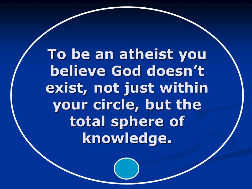 To be an atheist you believe God doesn't exist, not just within your circle, but the total sphere of knowledge.