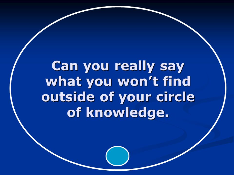 Can you really say what you won't find outside of your circle of knowledge.