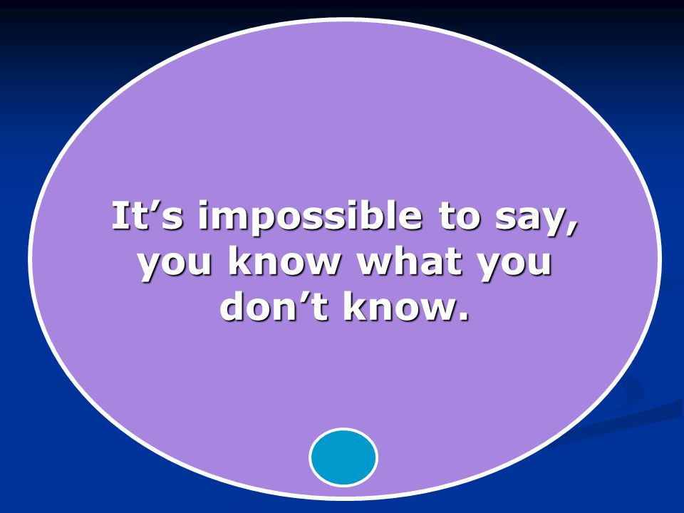 It's impossible to say, you know what you don't know.