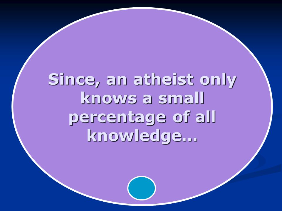 Since, an atheist only knows a small percentage of all knowledge…