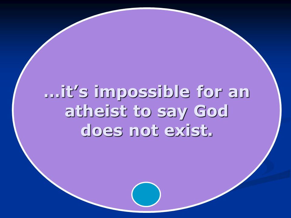 …it's impossible for an atheist to say God does not exist.