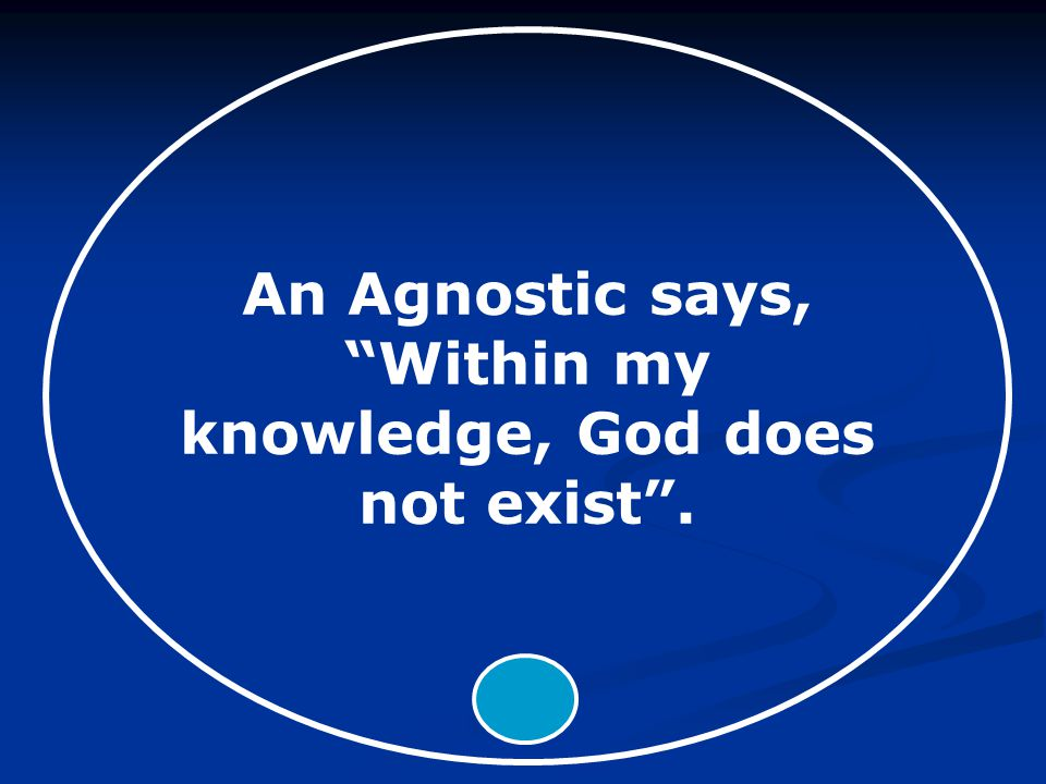 An Agnostic says, Within my knowledge, God does not exist .