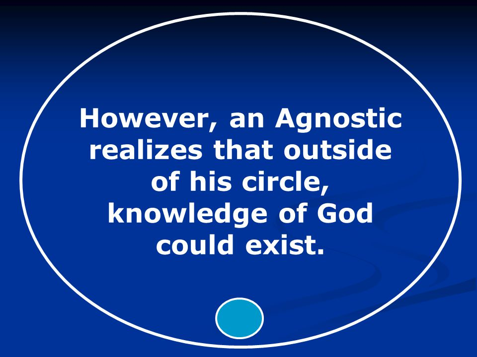 However, an Agnostic realizes that outside of his circle, knowledge of God could exist.