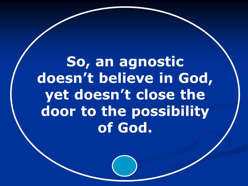 So, an agnostic doesn't believe in God, yet doesn't close the door to the possibility of God.