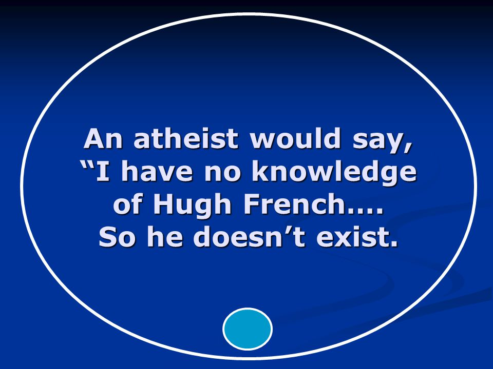 An atheist would say, I have no knowledge of Hugh French…