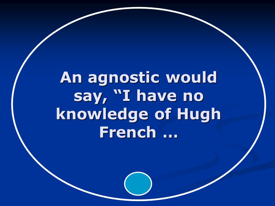 An agnostic would say, I have no knowledge of Hugh French …