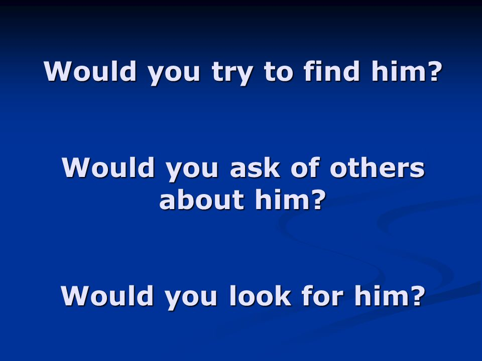 Would you try to find him Would you ask of others about him