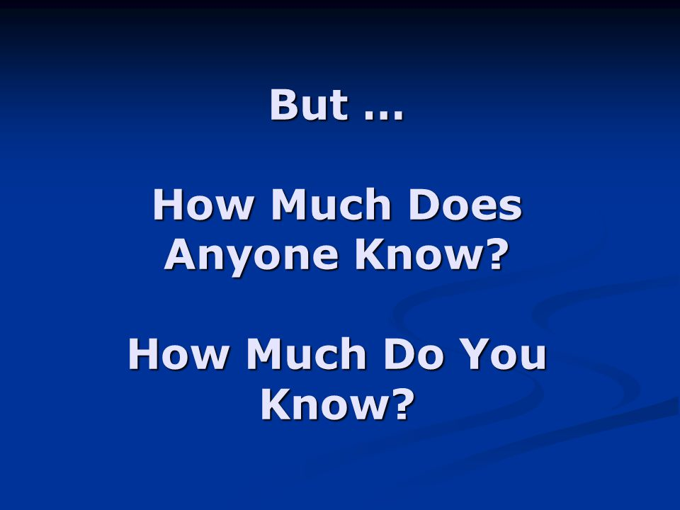 But … How Much Does Anyone Know How Much Do You Know