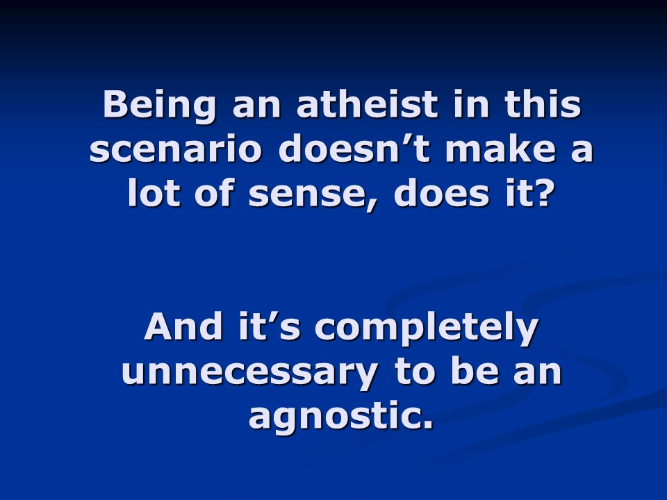 And it's completely unnecessary to be an agnostic.