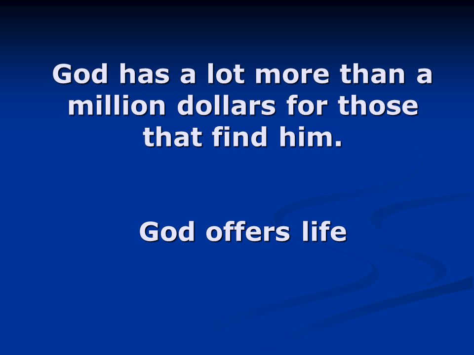 God has a lot more than a million dollars for those that find him.