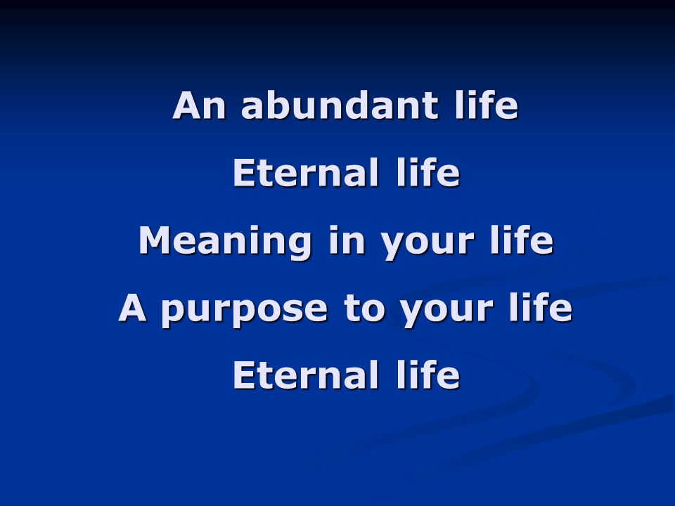 An abundant life Eternal life Meaning in your life A purpose to your life
