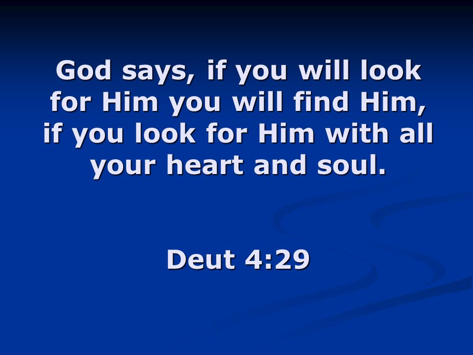 God says, if you will look for Him you will find Him, if you look for Him with all your heart and soul.
