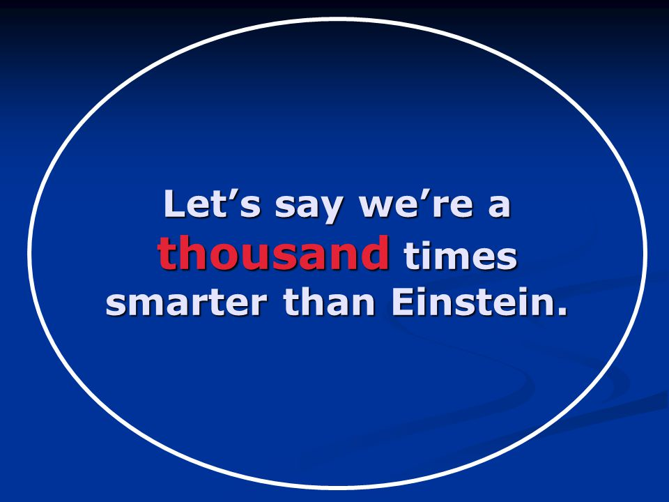Let's say we're a thousand times smarter than Einstein.