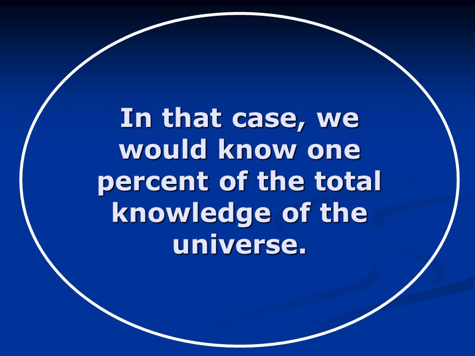 In that case, we would know one percent of the total knowledge of the universe.
