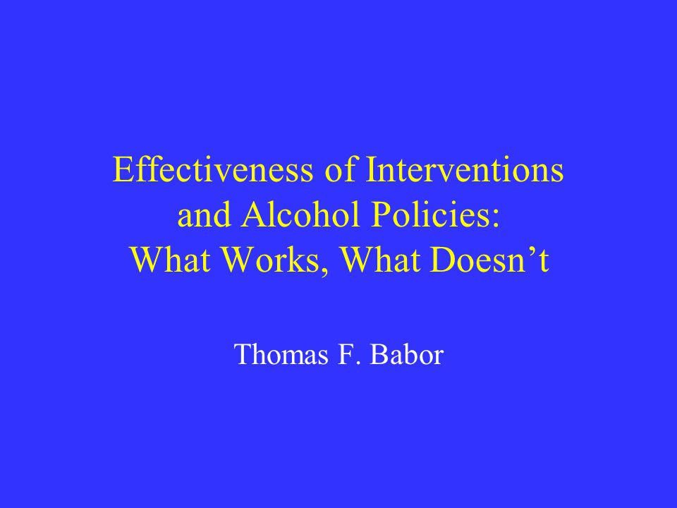 Effectiveness of Interventions and Alcohol Policies: What Works, What Doesn't