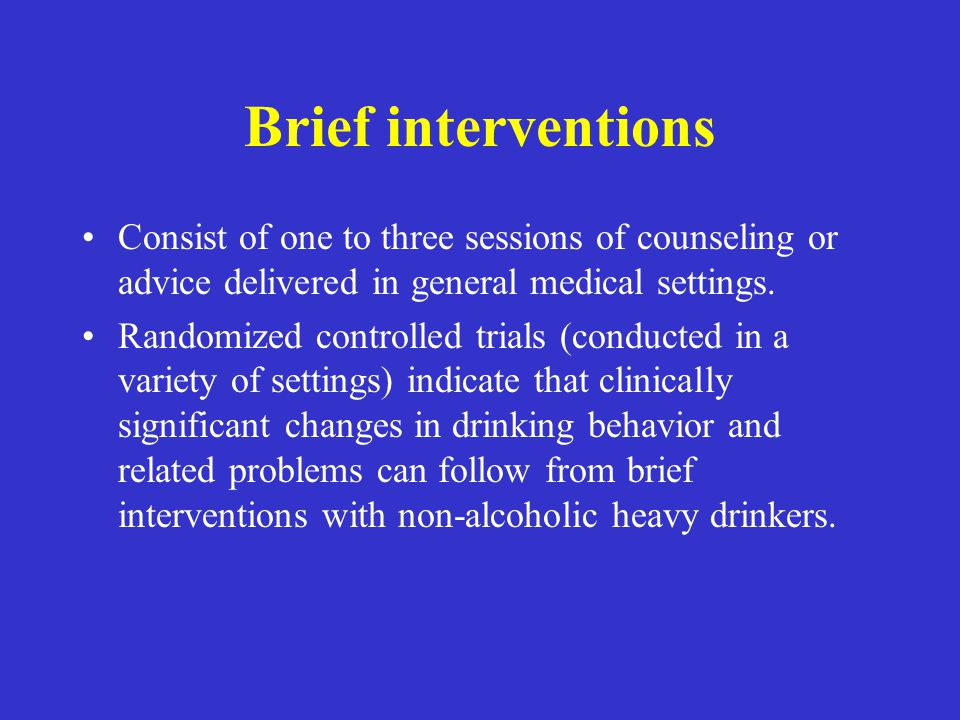 Brief interventions Consist of one to three sessions of counseling or advice delivered in general medical settings.