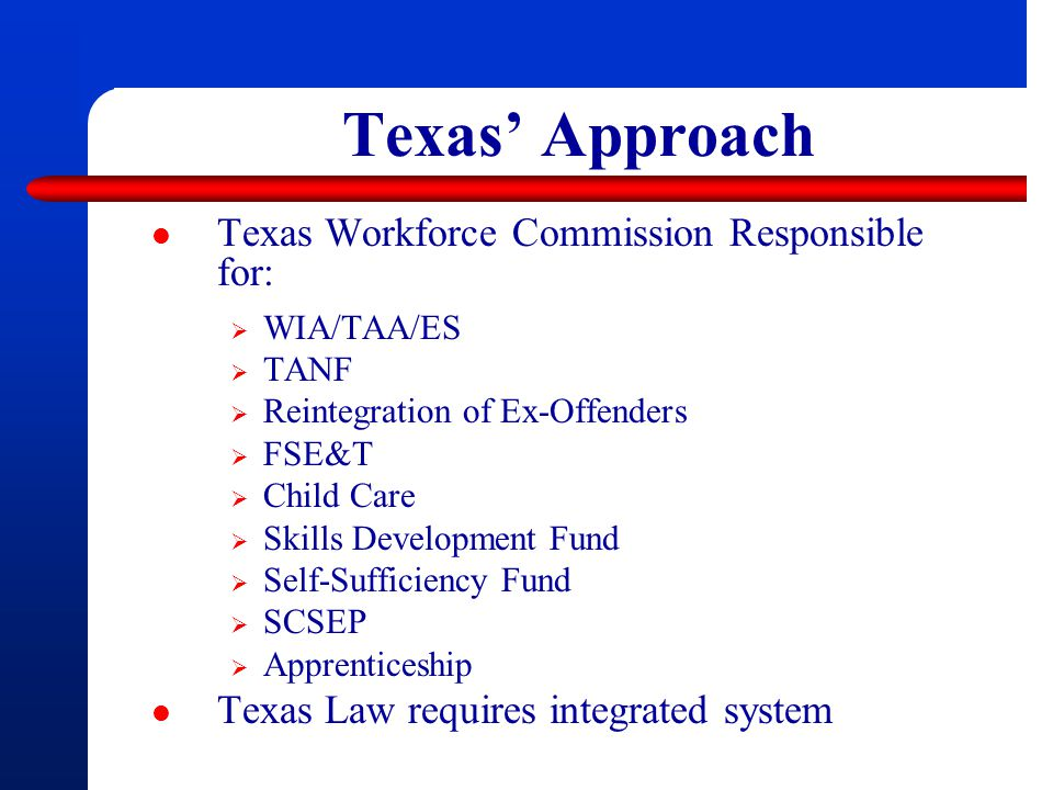 Texas' Approach Texas Workforce Commission Responsible for: