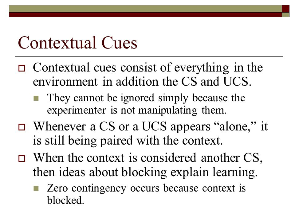 Contextual Cues Contextual cues consist of everything in the environment in addition the CS and UCS.