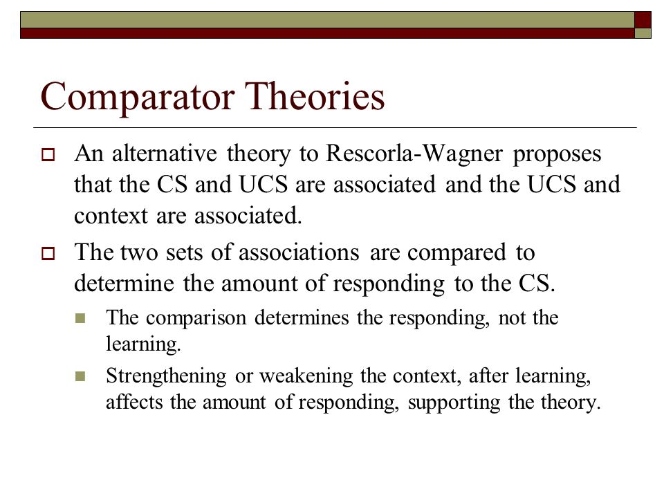 Comparator Theories An alternative theory to Rescorla-Wagner proposes that the CS and UCS are associated and the UCS and context are associated.