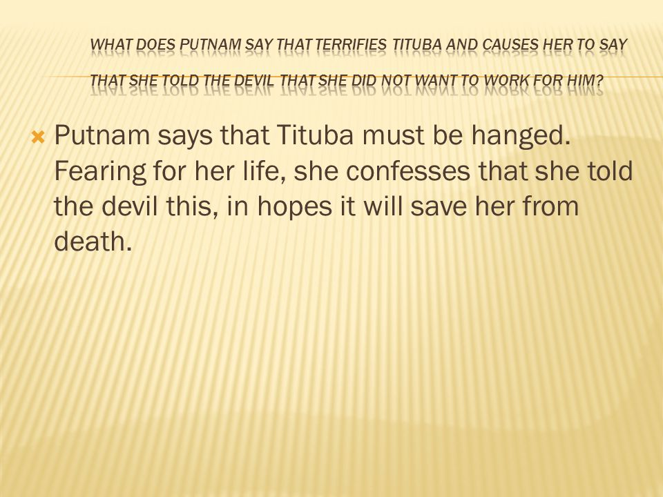 What does Putnam say that terrifies Tituba and causes her to say that she told the devil that she did not want to work for him