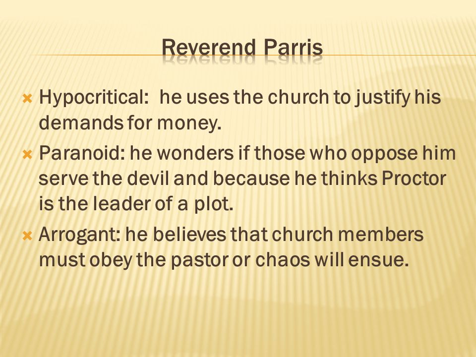 Reverend Parris Hypocritical: he uses the church to justify his demands for money.
