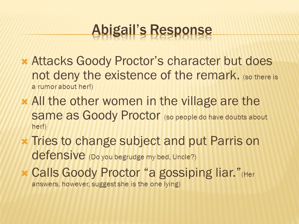 Abigail's Response Attacks Goody Proctor's character but does not deny the existence of the remark. (so there is a rumor about her!)