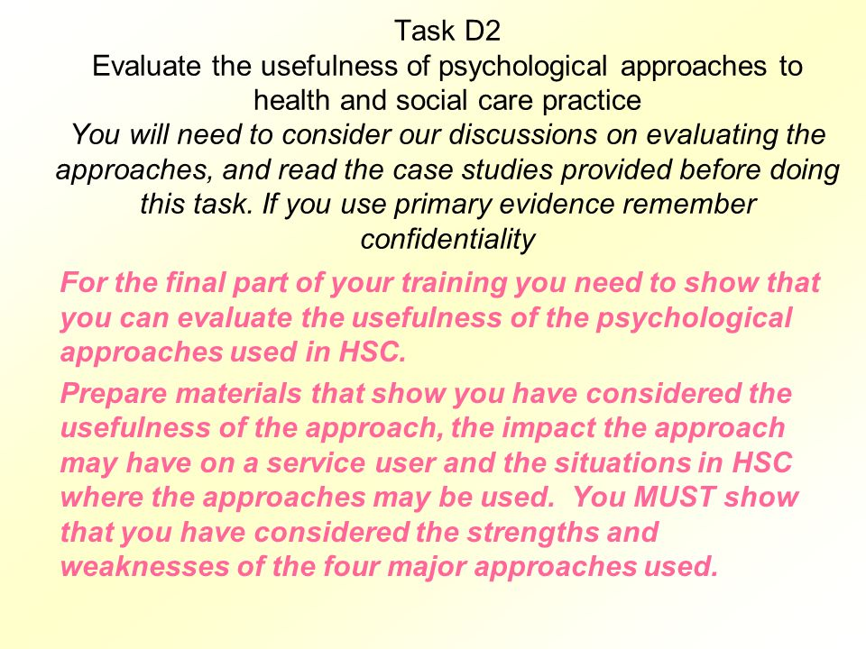 Task D2 Evaluate the usefulness of psychological approaches to health and social care practice You will need to consider our discussions on evaluating the approaches, and read the case studies provided before doing this task. If you use primary evidence remember confidentiality