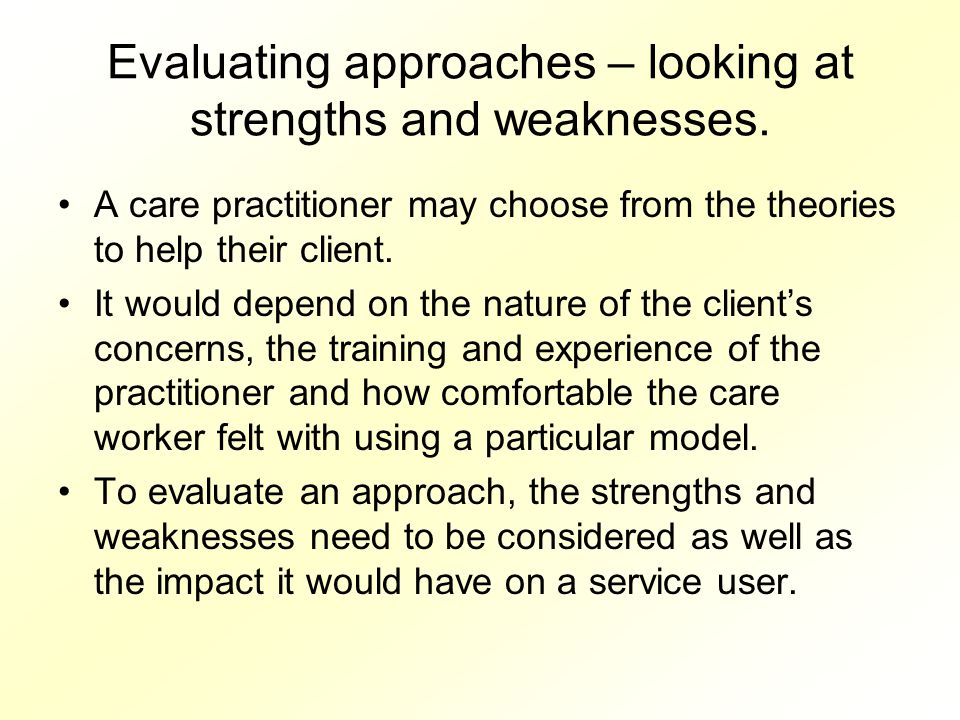 Evaluating approaches – looking at strengths and weaknesses.