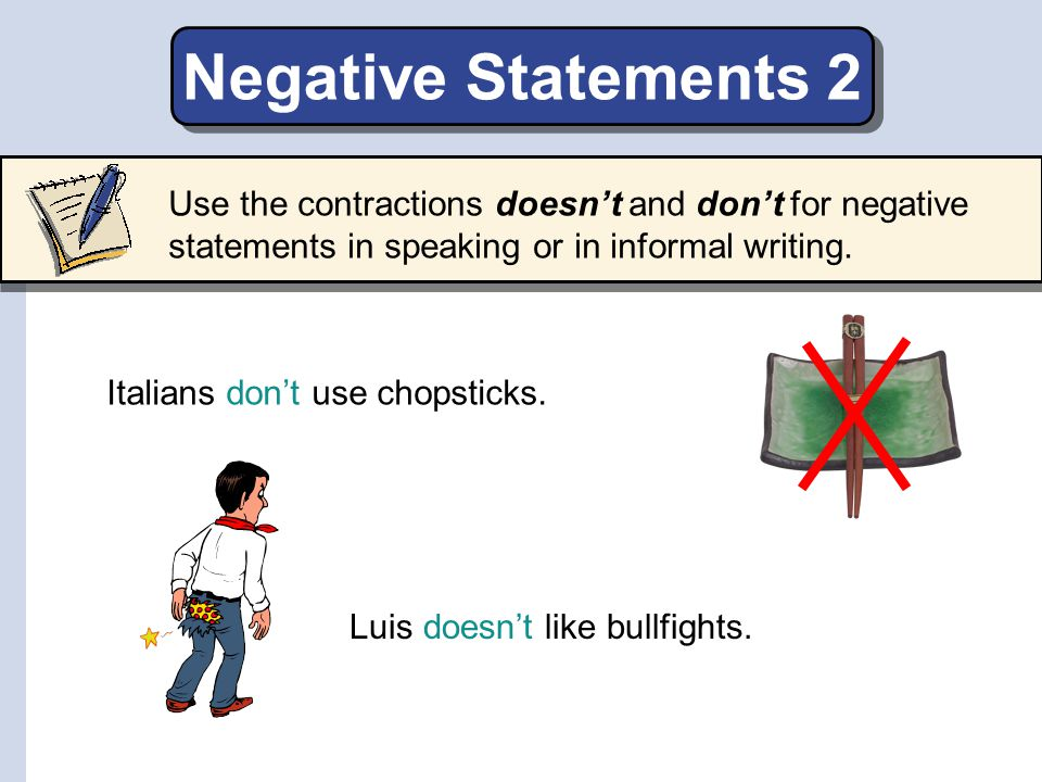 Negative Statements 2 Use the contractions doesn't and don't for negative statements in speaking or in informal writing.