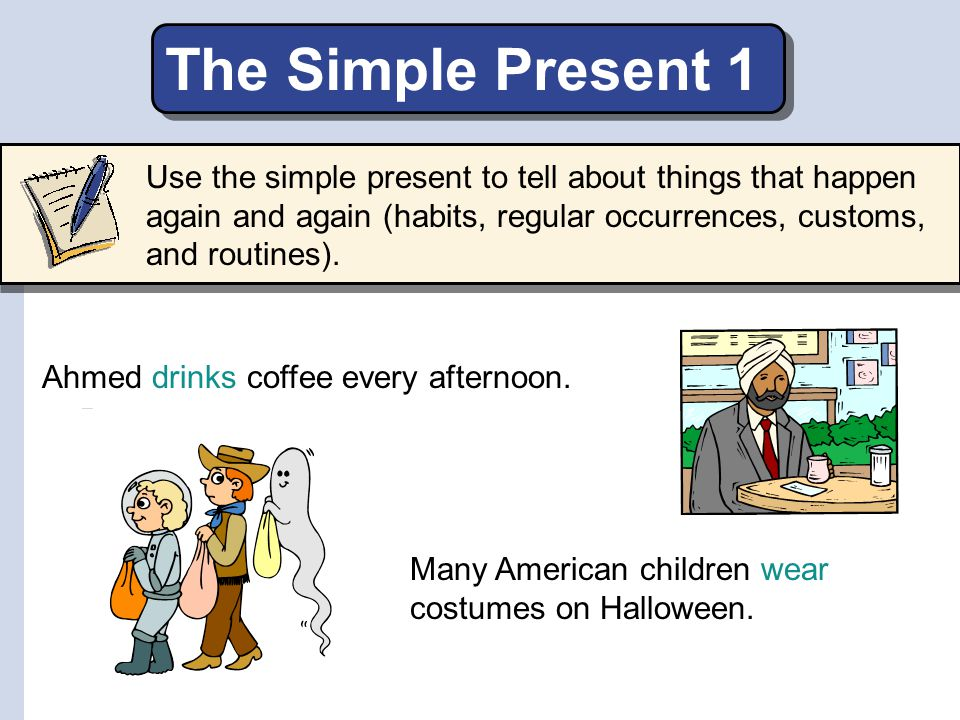 The Simple Present 1 Use the simple present to tell about things that happen again and again (habits, regular occurrences, customs, and routines).