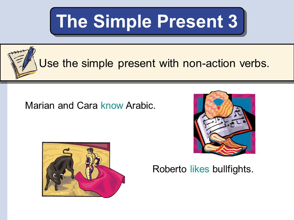 The Simple Present 3 Use the simple present with non-action verbs.