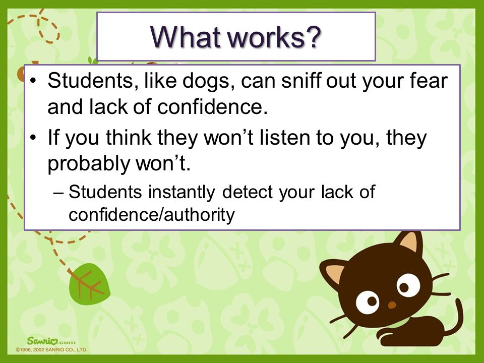 What works Students, like dogs, can sniff out your fear and lack of confidence. If you think they won't listen to you, they probably won't.