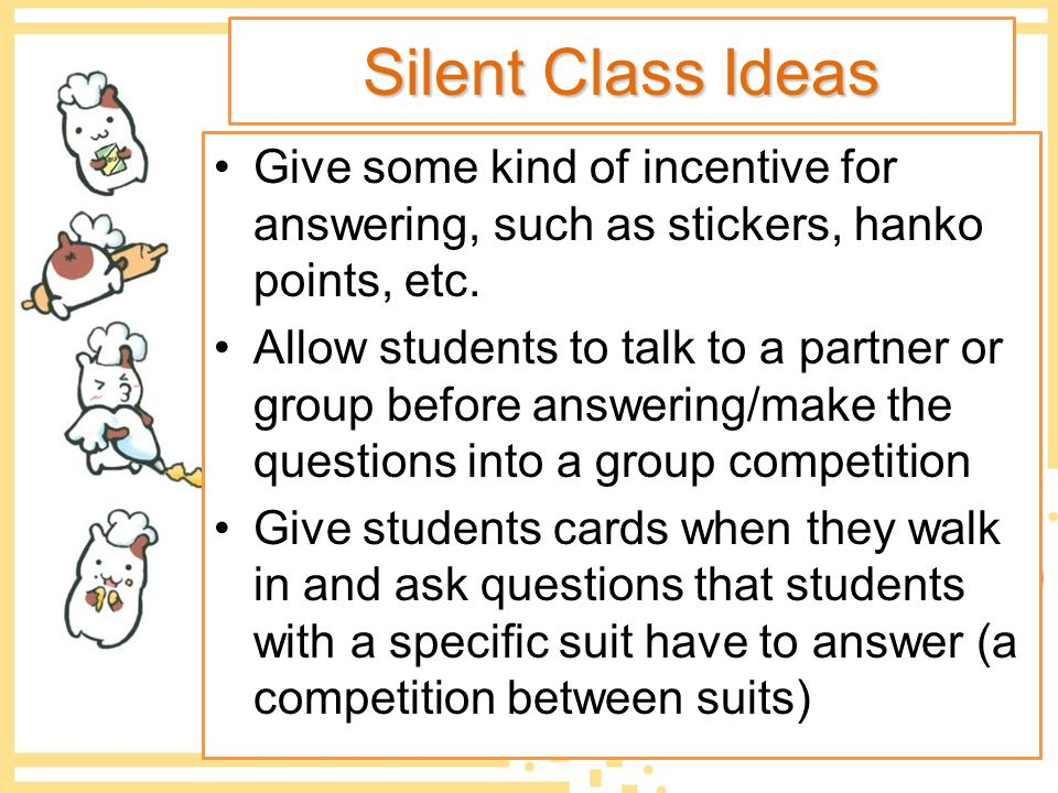 Silent Class Ideas Give some kind of incentive for answering, such as stickers, hanko points, etc.