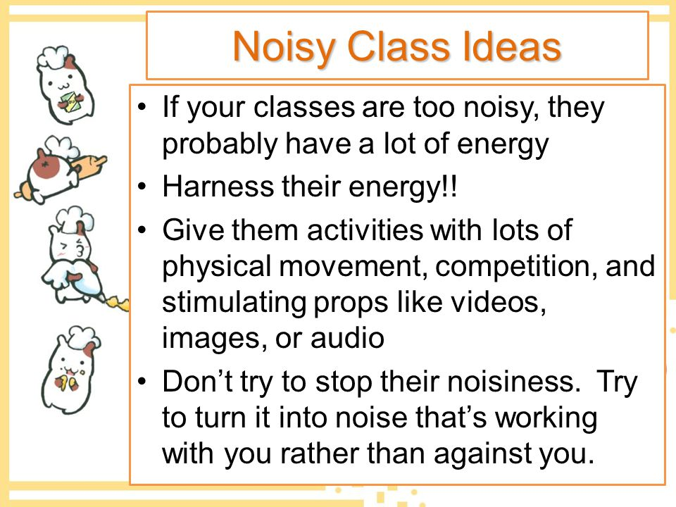 Noisy Class Ideas If your classes are too noisy, they probably have a lot of energy. Harness their energy!!
