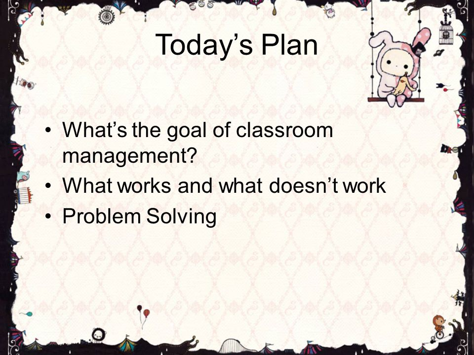Today's Plan What's the goal of classroom management