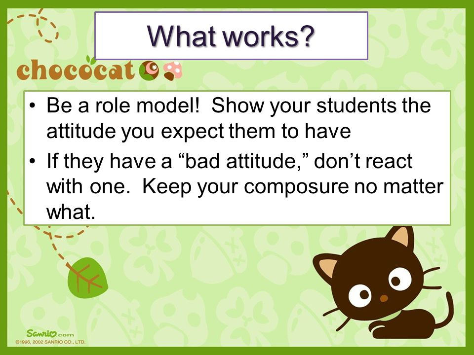 What works Be a role model! Show your students the attitude you expect them to have.
