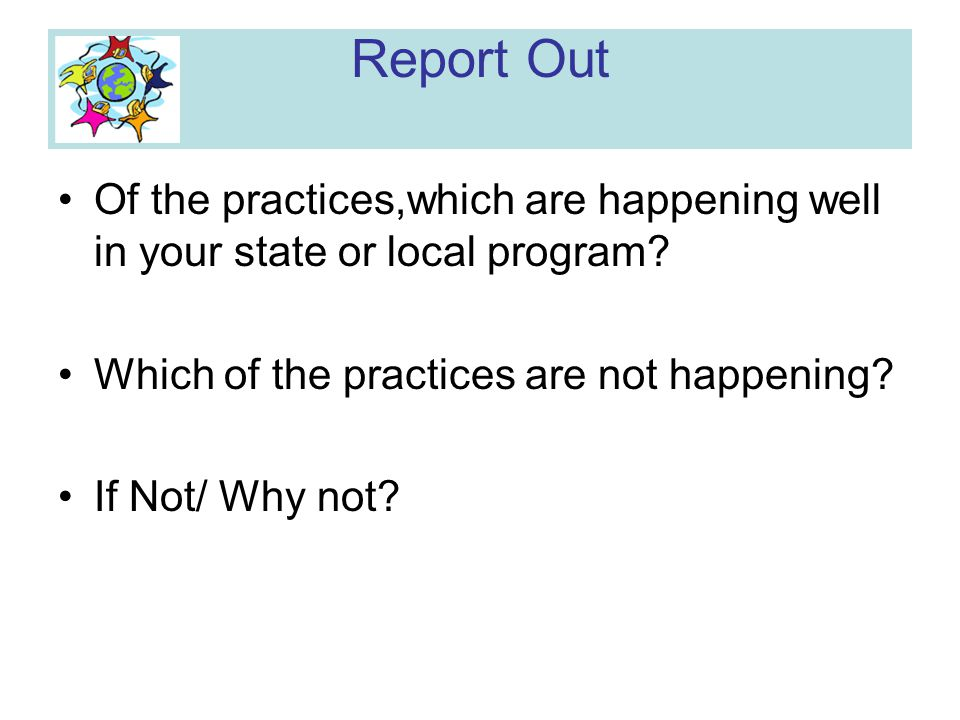 Report Out Of the practices,which are happening well in your state or local program Which of the practices are not happening