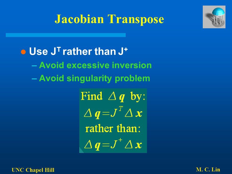 Jacobian Transpose Use JT rather than J+ Avoid excessive inversion