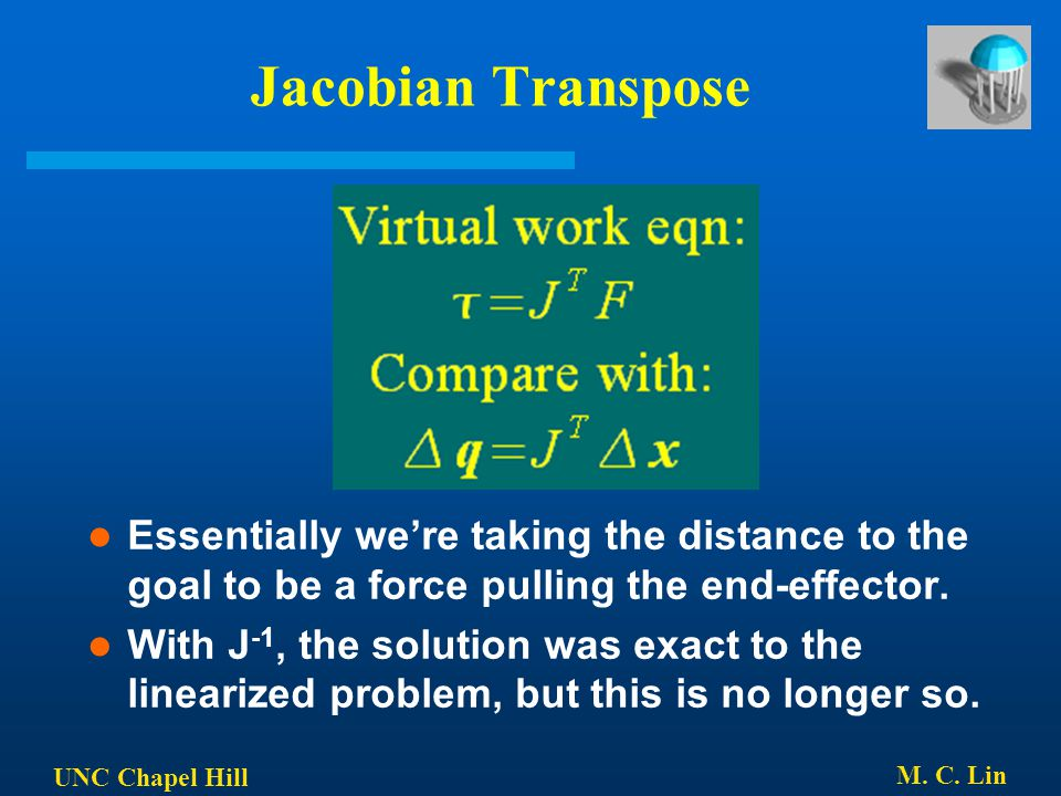 Jacobian Transpose Essentially we're taking the distance to the goal to be a force pulling the end-effector.