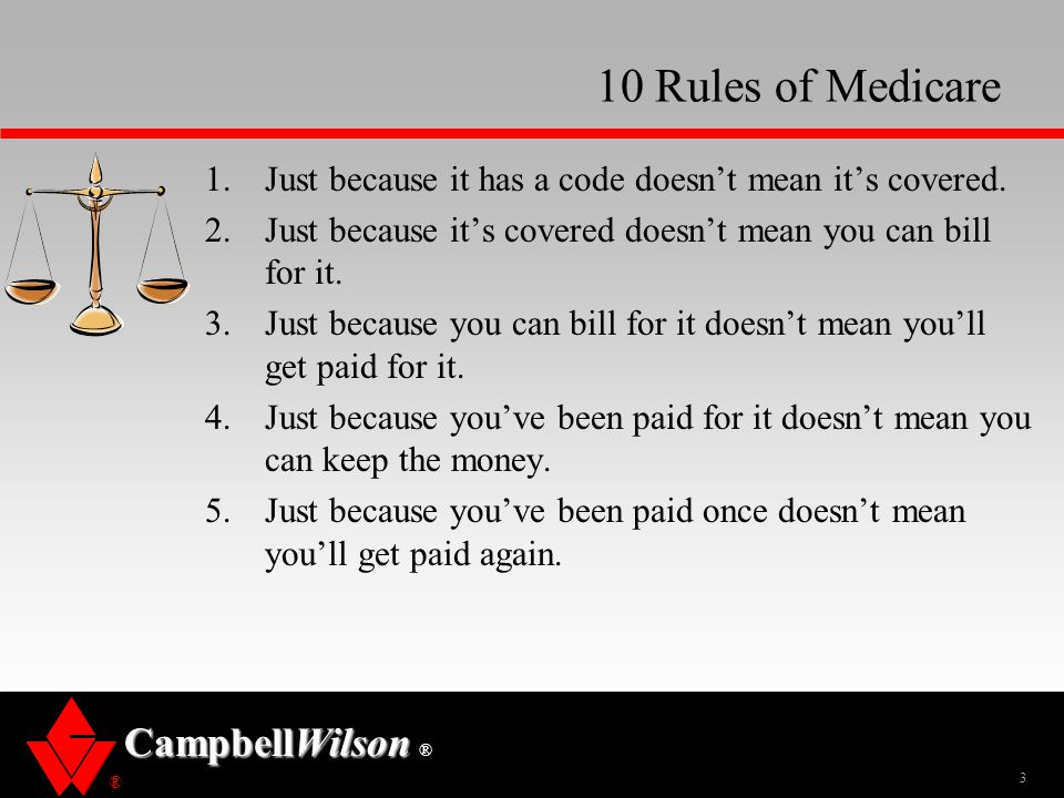 10 Rules of Medicare Just because it has a code doesn't mean it's covered. Just because it's covered doesn't mean you can bill for it.