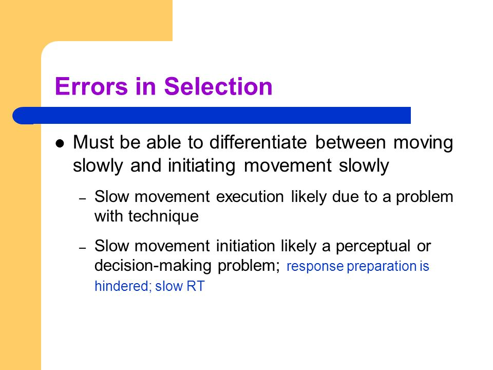 Errors in Selection Must be able to differentiate between moving slowly and initiating movement slowly.