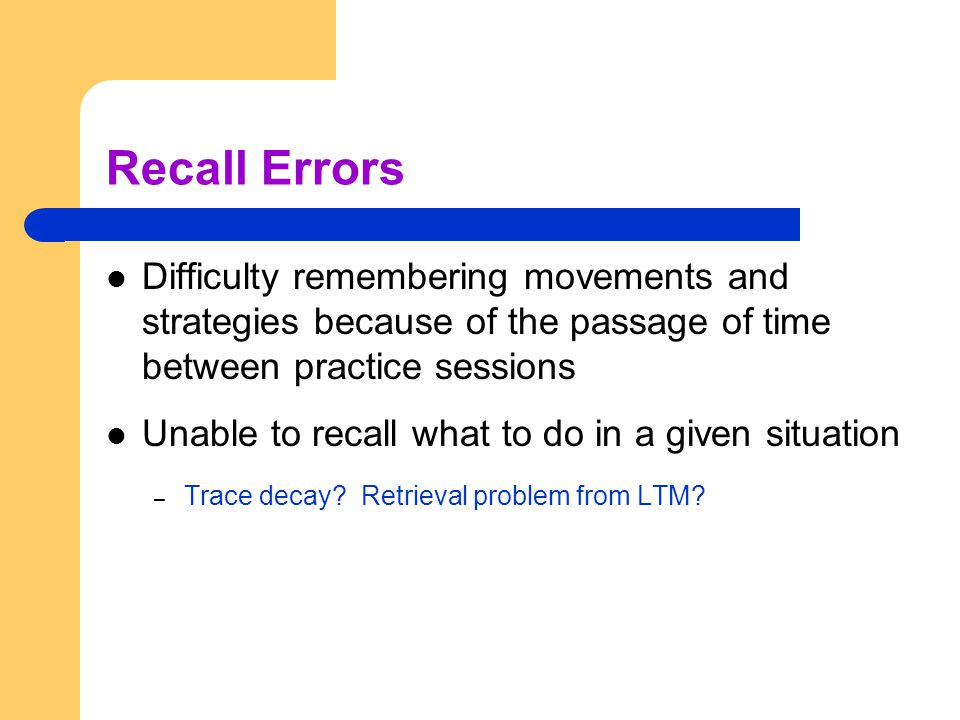 Recall Errors Difficulty remembering movements and strategies because of the passage of time between practice sessions.