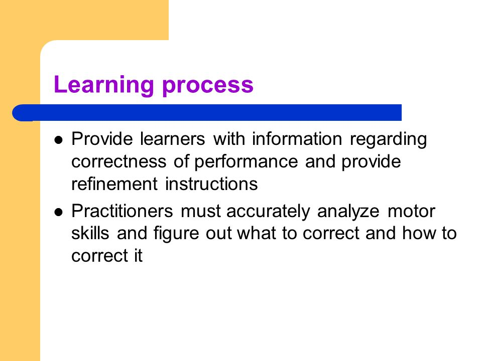 Learning process Provide learners with information regarding correctness of performance and provide refinement instructions.