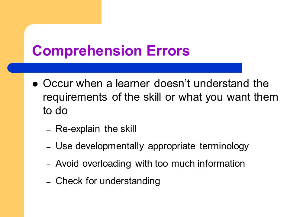 Comprehension Errors Occur when a learner doesn't understand the requirements of the skill or what you want them to do.