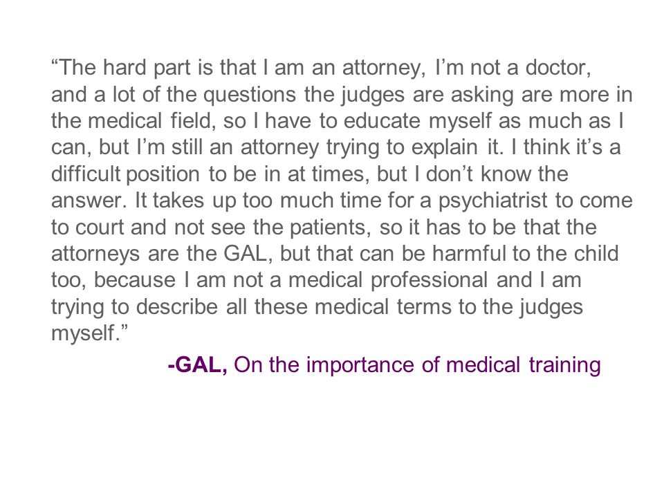 The hard part is that I am an attorney, I'm not a doctor, and a lot of the questions the judges are asking are more in the medical field, so I have to educate myself as much as I can, but I'm still an attorney trying to explain it.