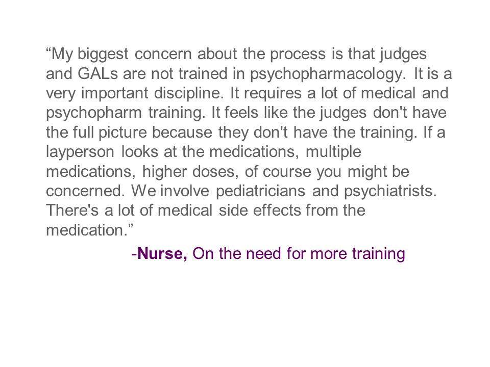 My biggest concern about the process is that judges and GALs are not trained in psychopharmacology.