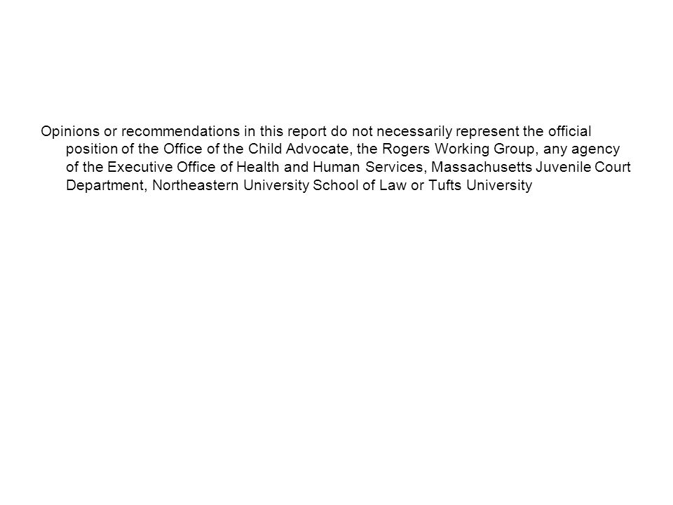 Opinions or recommendations in this report do not necessarily represent the official position of the Office of the Child Advocate, the Rogers Working Group, any agency of the Executive Office of Health and Human Services, Massachusetts Juvenile Court Department, Northeastern University School of Law or Tufts University