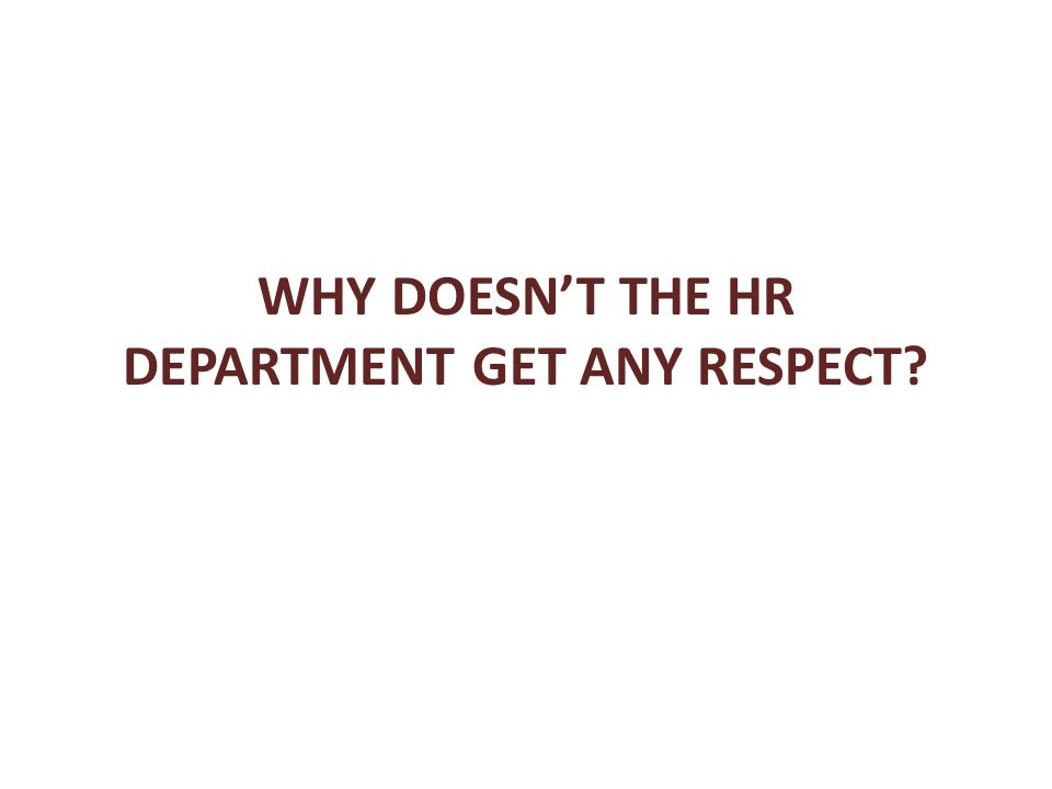 WHY DOESN'T THE HR DEPARTMENT GET ANY RESPECT